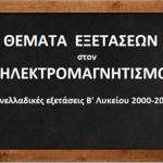 Θέματα Πανελλαδικών Εξετάσεων στον ΗΛΕΚΤΡΟΜΑΓΝΗΤΙΣΜΟ (Β΄ Λυκ. 2000 - 04).